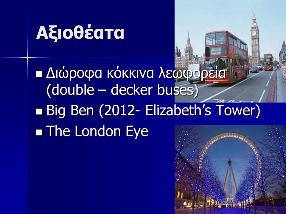 Αξιοθέατα Διώροφα κόκκινα λεωφορεία (double – decker buses) Διώροφα κόκκινα λεωφορεία (double – decker buses) Big Ben (2012- Elizabeth's Tower) Big Ben (2012- Elizabeth's Tower) The London Eye The London Eye