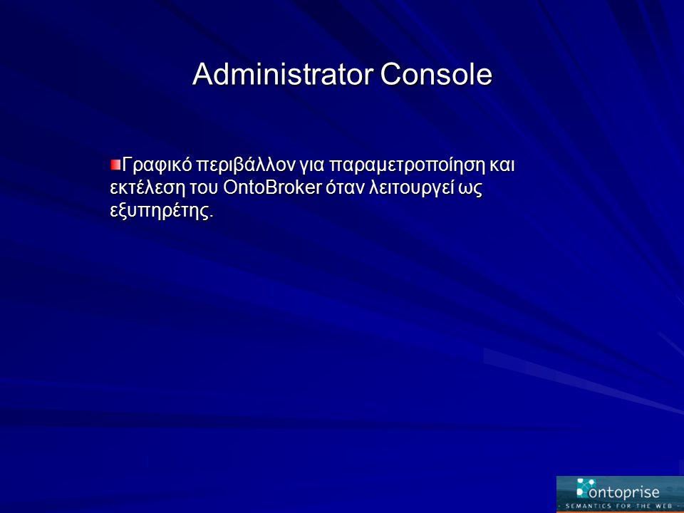 Administrator Console Γραφικό περιβάλλον για παραμετροποίηση και εκτέλεση του OntoBroker όταν λειτουργεί ως εξυπηρέτης.