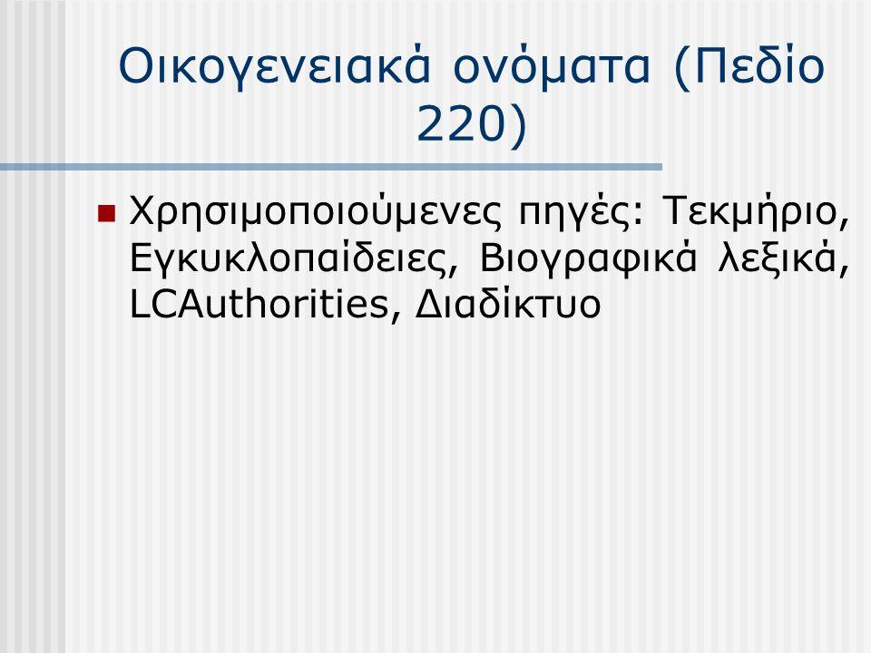 Οικογενειακά ονόματα (Πεδίο 220) Χρησιμοποιούμενες πηγές: Τεκμήριο, Εγκυκλοπαίδειες, Βιογραφικά λεξικά, LCAuthorities, Διαδίκτυο
