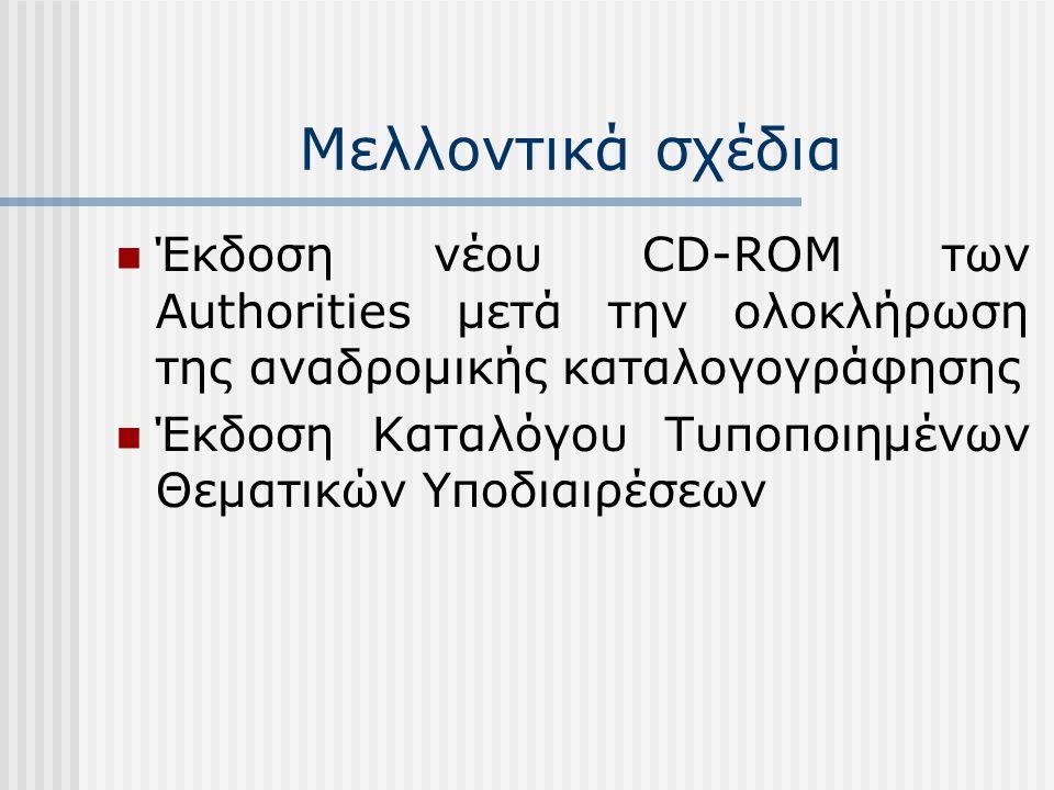 Μελλοντικά σχέδια Έκδοση νέου CD-ROM των Authorities μετά την ολοκλήρωση της αναδρομικής καταλογογράφησης Έκδοση Καταλόγου Τυποποιημένων Θεματικών Υποδιαιρέσεων
