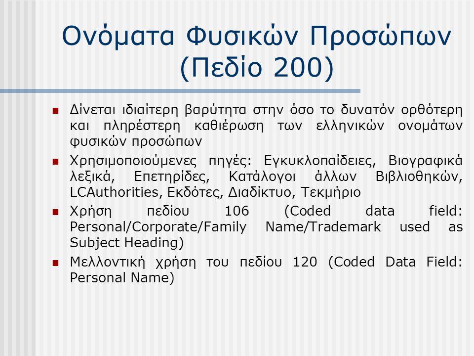 Ονόματα Φυσικών Προσώπων (Πεδίο 200) Δίνεται ιδιαίτερη βαρύτητα στην όσο το δυνατόν ορθότερη και πληρέστερη καθιέρωση των ελληνικών ονομάτων φυσικών προσώπων Χρησιμοποιούμενες πηγές: Εγκυκλοπαίδειες, Βιογραφικά λεξικά, Επετηρίδες, Κατάλογοι άλλων Βιβλιοθηκών, LCAuthorities, Εκδότες, Διαδίκτυο, Τεκμήριο Χρήση πεδίου 106 (Coded data field: Personal/Corporate/Family Name/Trademark used as Subject Heading) Μελλοντική χρήση του πεδίου 120 (Coded Data Field: Personal Name)