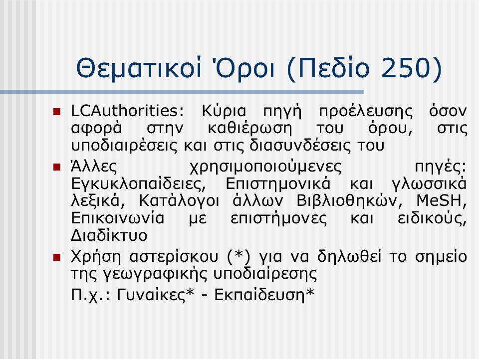 Θεματικοί Όροι (Πεδίο 250) LCAuthorities: Κύρια πηγή προέλευσης όσον αφορά στην καθιέρωση του όρου, στις υποδιαιρέσεις και στις διασυνδέσεις του Άλλες χρησιμοποιούμενες πηγές: Εγκυκλοπαίδειες, Επιστημονικά και γλωσσικά λεξικά, Κατάλογοι άλλων Βιβλιοθηκών, MeSH, Επικοινωνία με επιστήμονες και ειδικούς, Διαδίκτυο Χρήση αστερίσκου (*) για να δηλωθεί το σημείο της γεωγραφικής υποδιαίρεσης Π.χ.: Γυναίκες* - Εκπαίδευση*
