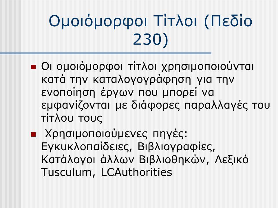Ομοιόμορφοι Τίτλοι (Πεδίο 230) Οι ομοιόμορφοι τίτλοι χρησιμοποιούνται κατά την καταλογογράφηση για την ενοποίηση έργων που μπορεί να εμφανίζονται με διάφορες παραλλαγές του τίτλου τους Χρησιμοποιούμενες πηγές: Εγκυκλοπαίδειες, Βιβλιογραφίες, Κατάλογοι άλλων Βιβλιοθηκών, Λεξικό Tusculum, LCAuthorities