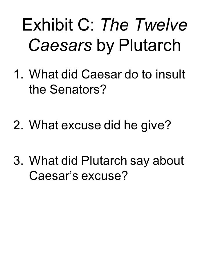 Exhibit C: The Twelve Caesars by Plutarch 1.What did Caesar do to insult the Senators? 2.What excuse did he give? 3.What did Plutarch say about Caesar