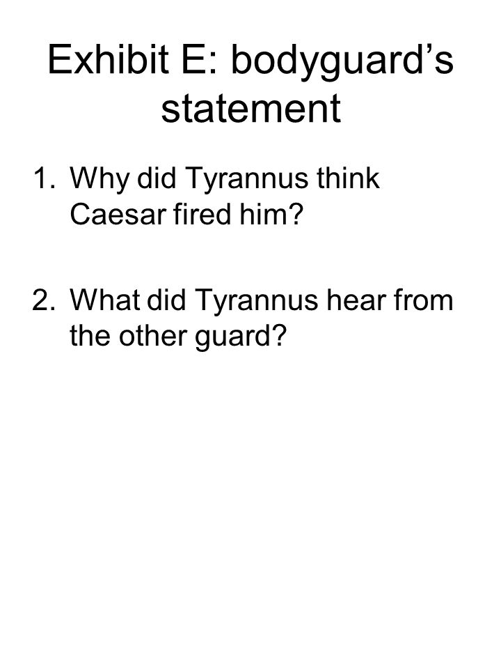Exhibit E: bodyguard's statement 1.Why did Tyrannus think Caesar fired him? 2.What did Tyrannus hear from the other guard?