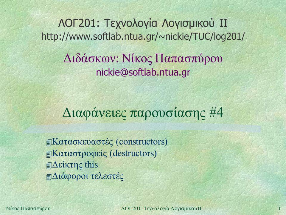 ΛΟΓ201: Τεχνολογία Λογισμικού ΙΙ nickie@softlab.ntua.gr Διδάσκων: Νίκος Παπασπύρου http://www.softlab.ntua.gr/~nickie/TUC/log201/ 1Νίκος ΠαπασπύρουΛΟΓ201: Τεχνολογία Λογισμικού ΙΙ Διαφάνειες παρουσίασης #4 4 Κατασκευαστές (constructors) 4 Καταστροφείς (destructors) 4 Δείκτης this 4 Διάφοροι τελεστές