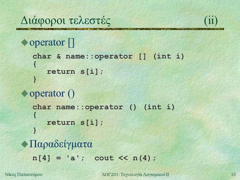 10Νίκος ΠαπασπύρουΛΟΓ201: Τεχνολογία Λογισμικού ΙΙ Διάφοροι τελεστές(ii) u operator [] char & name::operator [] (int i) { return s[i]; } u operator ()