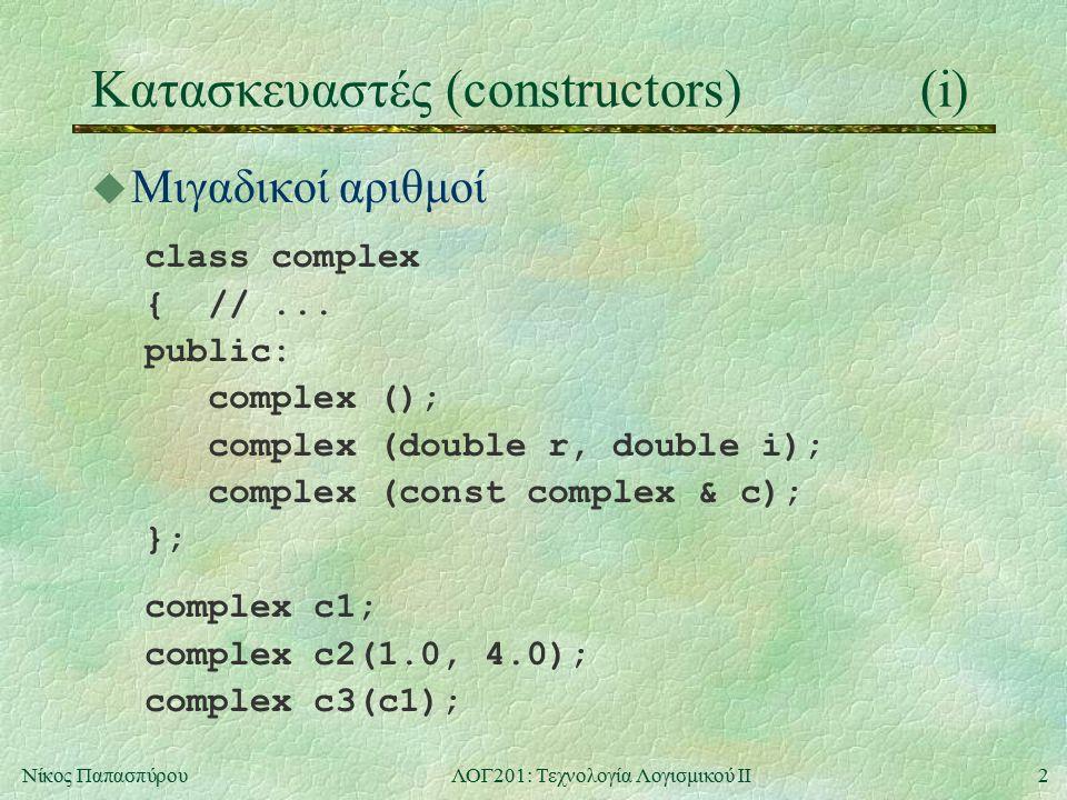 2Νίκος ΠαπασπύρουΛΟΓ201: Τεχνολογία Λογισμικού ΙΙ Κατασκευαστές (constructors)(i) u Μιγαδικοί αριθμοί class complex { //... public: complex (); comple