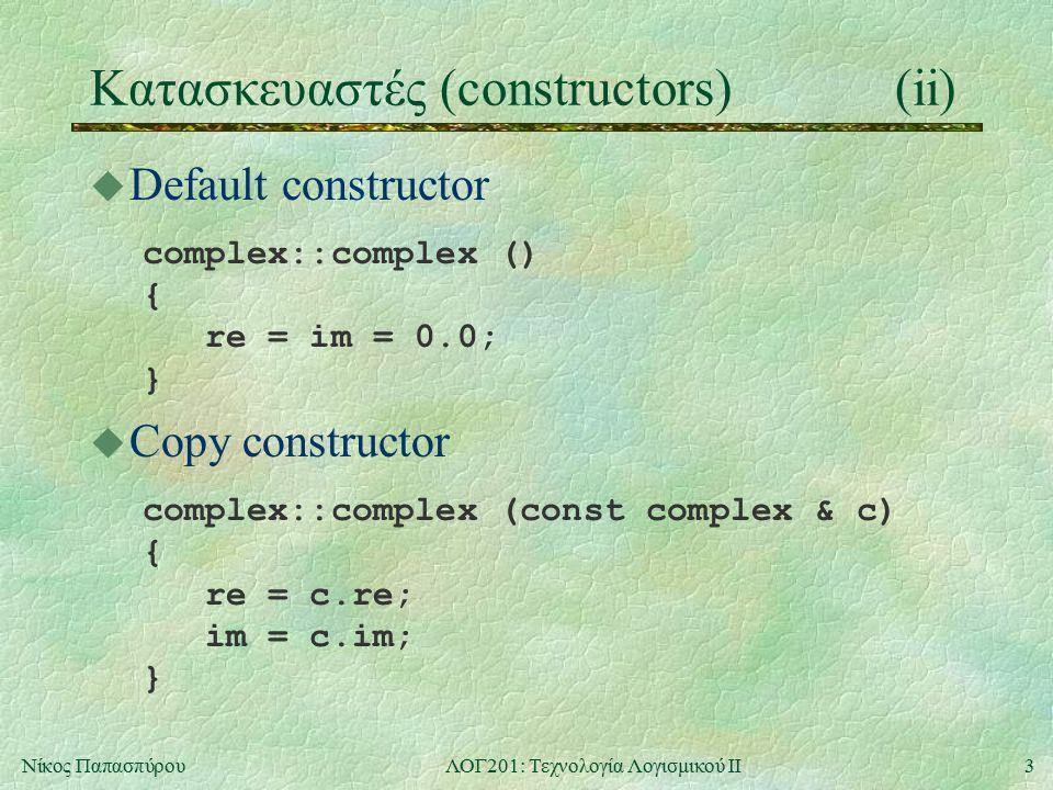 3Νίκος ΠαπασπύρουΛΟΓ201: Τεχνολογία Λογισμικού ΙΙ Κατασκευαστές (constructors)(ii) u Default constructor complex::complex () { re = im = 0.0; } u Copy constructor complex::complex (const complex & c) { re = c.re; im = c.im; }