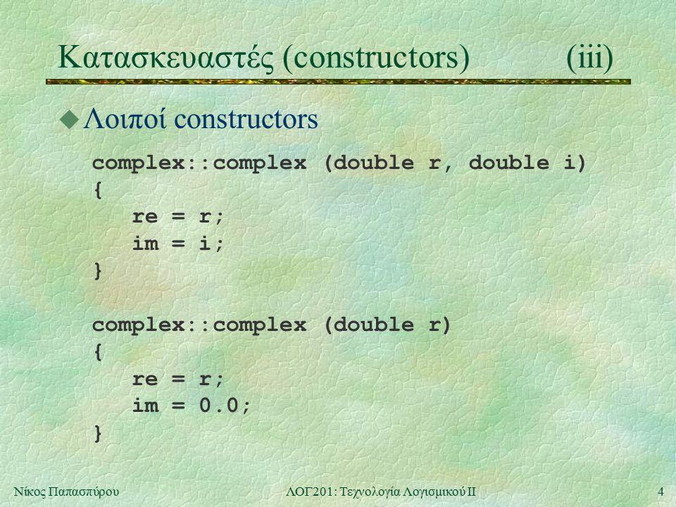 4Νίκος ΠαπασπύρουΛΟΓ201: Τεχνολογία Λογισμικού ΙΙ Κατασκευαστές (constructors)(iii) u Λοιποί constructors complex::complex (double r, double i) { re =