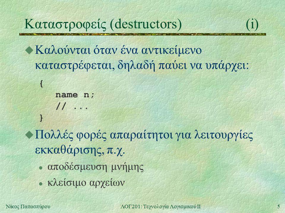 5Νίκος ΠαπασπύρουΛΟΓ201: Τεχνολογία Λογισμικού ΙΙ Καταστροφείς (destructors)(i) u Καλούνται όταν ένα αντικείμενο καταστρέφεται, δηλαδή παύει να υπάρχει: { name n; //...