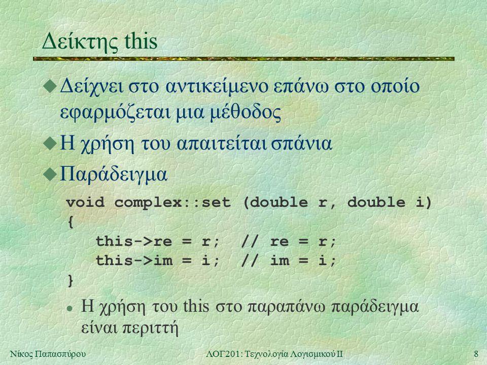 8Νίκος ΠαπασπύρουΛΟΓ201: Τεχνολογία Λογισμικού ΙΙ Δείκτης this u Δείχνει στο αντικείμενο επάνω στο οποίο εφαρμόζεται μια μέθοδος u Η χρήση του απαιτείται σπάνια u Παράδειγμα void complex::set (double r, double i) { this->re = r; // re = r; this->im = i; // im = i; } l Η χρήση του this στο παραπάνω παράδειγμα είναι περιττή