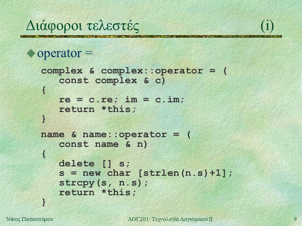 10Νίκος ΠαπασπύρουΛΟΓ201: Τεχνολογία Λογισμικού ΙΙ Διάφοροι τελεστές(ii) u operator [] char & name::operator [] (int i) { return s[i]; } u operator () char name::operator () (int i) { return s[i]; } u Παραδείγματα n[4] = a ; cout << n(4);