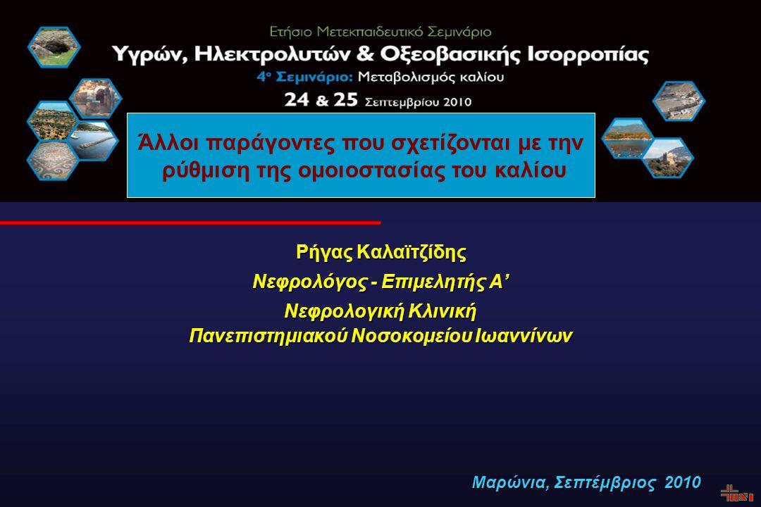 Ρήγας Καλαϊτζίδης Νεφρολόγος - Επιμελητής A' Νεφρολογική Κλινική Πανεπιστημιακού Νοσοκομείου Ιωαννίνων Μαρώνια, Σεπτέμβριος 2010 Άλλοι παράγοντες που σχετίζονται με την ρύθμιση της ομοιοστασίας του καλίου
