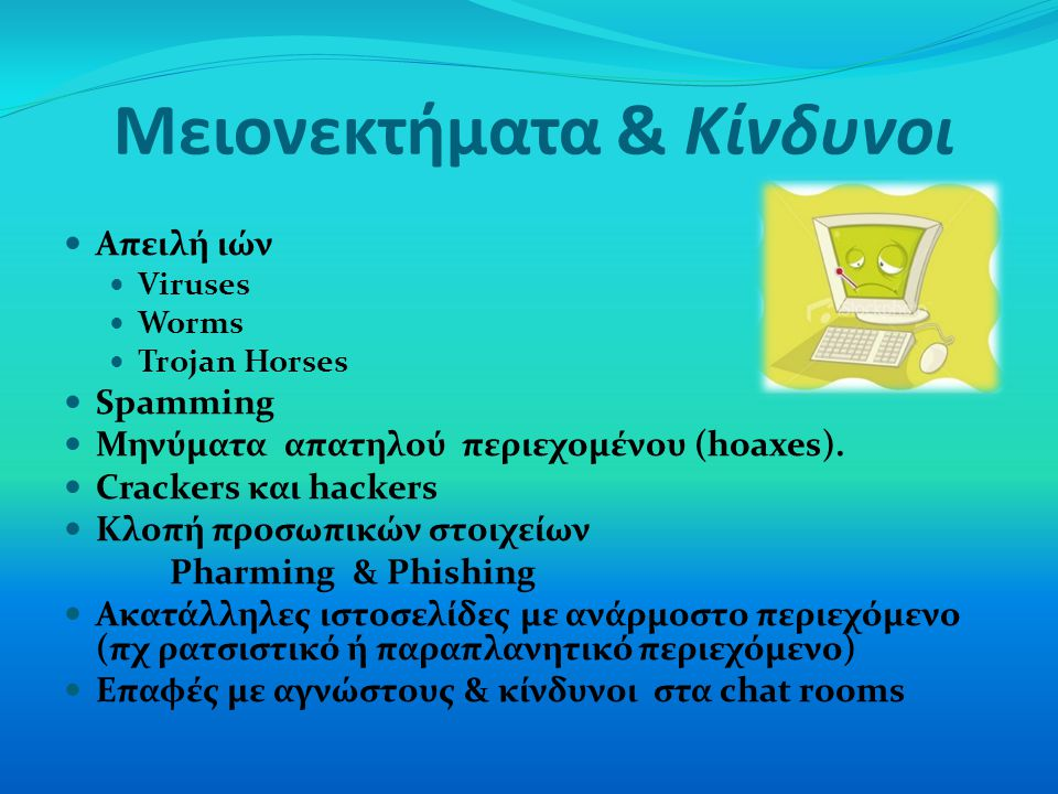 Μειονεκτήματα & Κίνδυνοι Απειλή ιών Viruses Worms Trojan Horses Spamming Μηνύματα απατηλού περιεχομένου (hoaxes). Crackers και hackers Κλοπή προσωπικώ