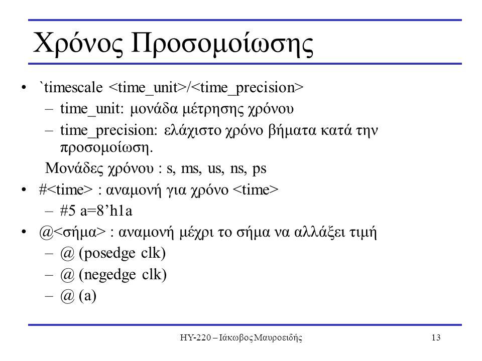 ΗΥ-220 – Ιάκωβος Μαυροειδής13 Χρόνος Προσομοίωσης `timescale / –time_unit: μονάδα μέτρησης χρόνου –time_precision: ελάχιστο χρόνο βήματα κατά την προσ