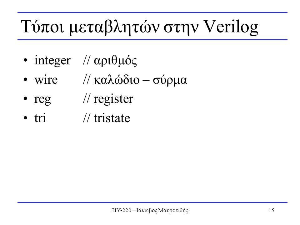 ΗΥ-220 – Ιάκωβος Μαυροειδής15 Τύποι μεταβλητών στην Verilog integer// αριθμός wire // καλώδιο – σύρμα reg// register tri// tristate