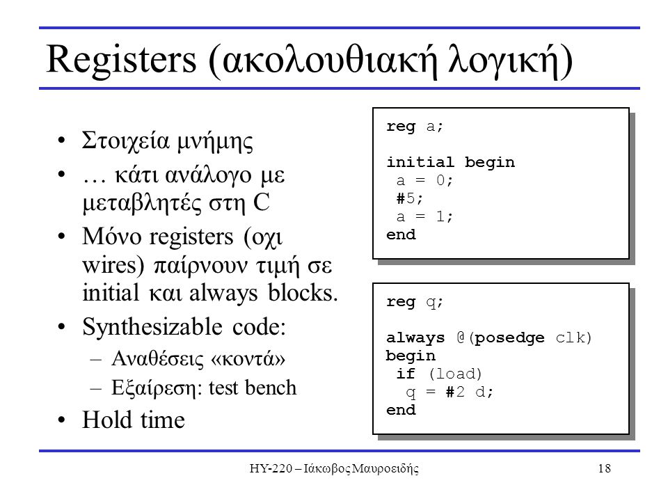 ΗΥ-220 – Ιάκωβος Μαυροειδής18 Registers (ακολουθιακή λογική) Στοιχεία μνήμης … κάτι ανάλογο με μεταβλητές στη C Μόνο registers (οχι wires) παίρνουν τι