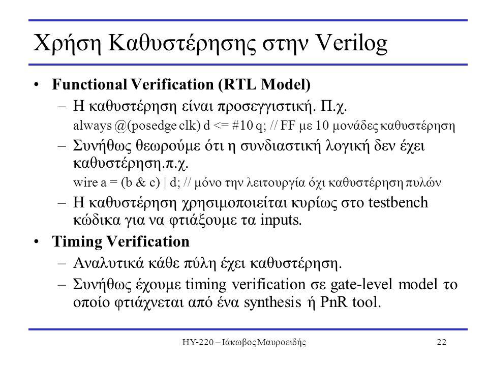 ΗΥ-220 – Ιάκωβος Μαυροειδής22 Χρήση Καθυστέρησης στην Verilog Functional Verification (RTL Model) –Η καθυστέρηση είναι προσεγγιστική. Π.χ. always @(po