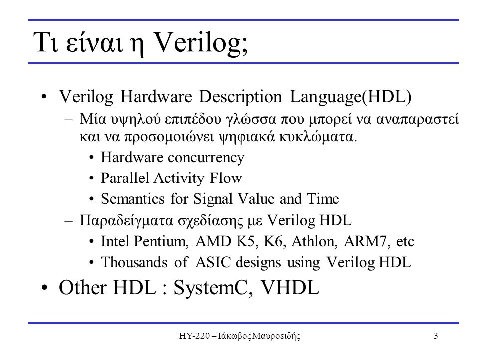 ΗΥ-220 – Ιάκωβος Μαυροειδής3 Τι είναι η Verilog; Verilog Hardware Description Language(HDL) –Μία υψηλού επιπέδου γλώσσα που μπορεί να αναπαραστεί και