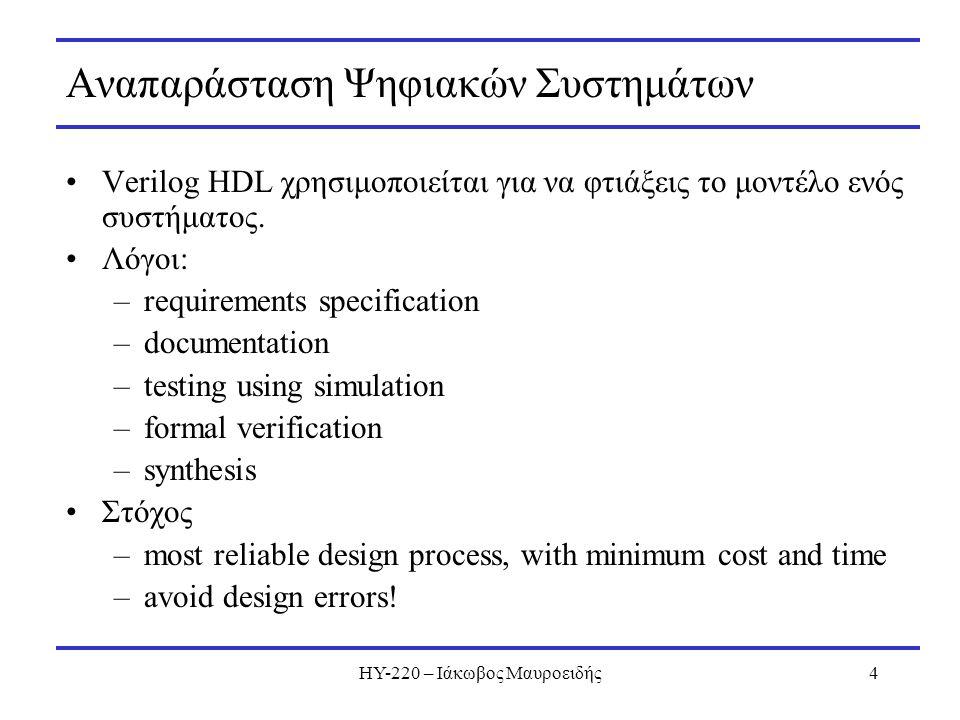 ΗΥ-220 – Ιάκωβος Μαυροειδής4 Αναπαράσταση Ψηφιακών Συστημάτων Verilog HDL χρησιμοποιείται για να φτιάξεις το μοντέλο ενός συστήματος. Λόγοι: –requirem