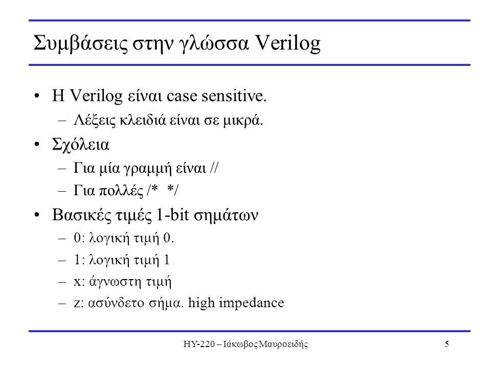 ΗΥ-220 – Ιάκωβος Μαυροειδής5 Συμβάσεις στην γλώσσα Verilog Η Verilog είναι case sensitive. –Λέξεις κλειδιά είναι σε μικρά. Σχόλεια –Για μία γραμμή είν