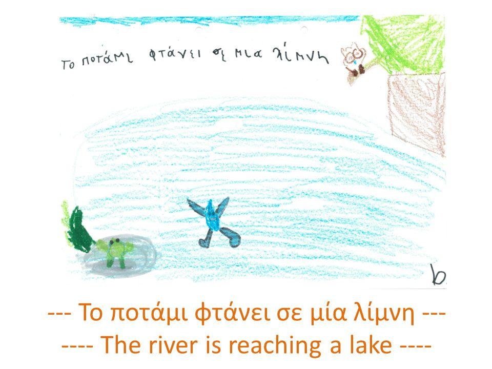 --- Το ποτάμι φτάνει σε μία λίμνη --- ---- The river is reaching a lake ----