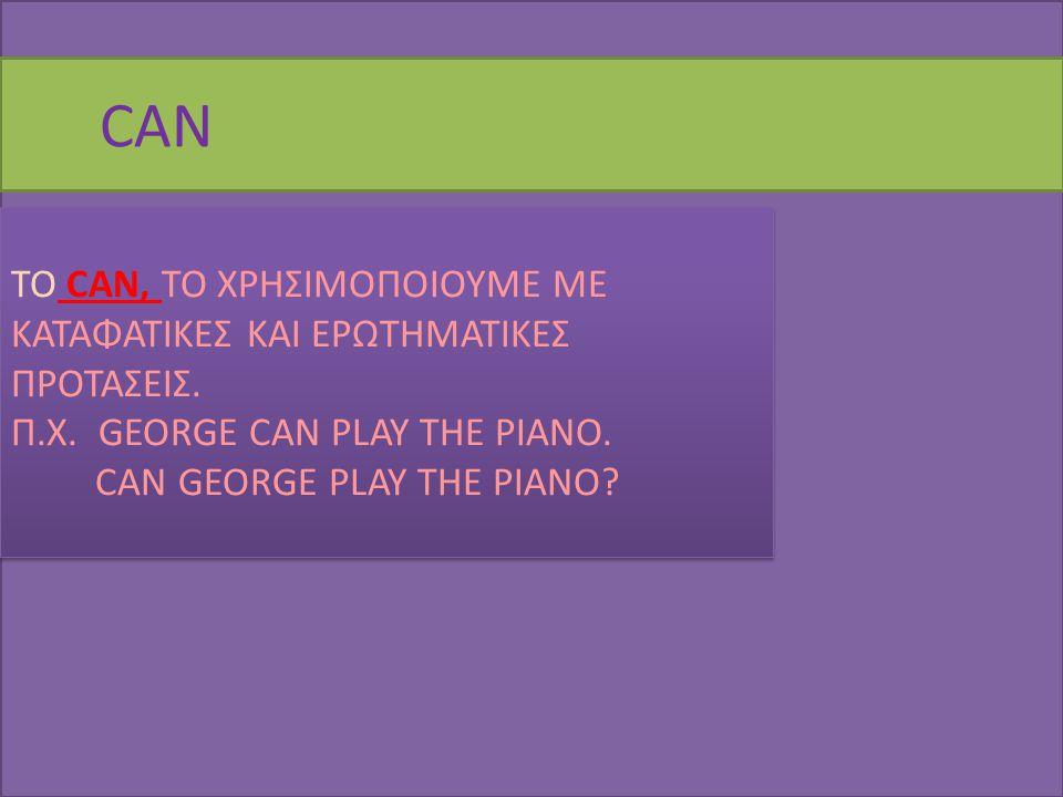 CAN ΤΟ CAN, ΤΟ ΧΡΗΣΙΜΟΠΟΙΟΥΜΕ ΜΕ ΚΑΤΑΦΑΤΙΚΕΣ ΚΑΙ ΕΡΩΤΗΜΑΤΙΚΕΣ ΠΡΟΤΑΣΕΙΣ. Π.Χ. GEORGE CAN PLAY THE PIANO. CAN GEORGE PLAY THE PIANO? ΤΟ CAN, ΤΟ ΧΡΗΣΙΜΟ