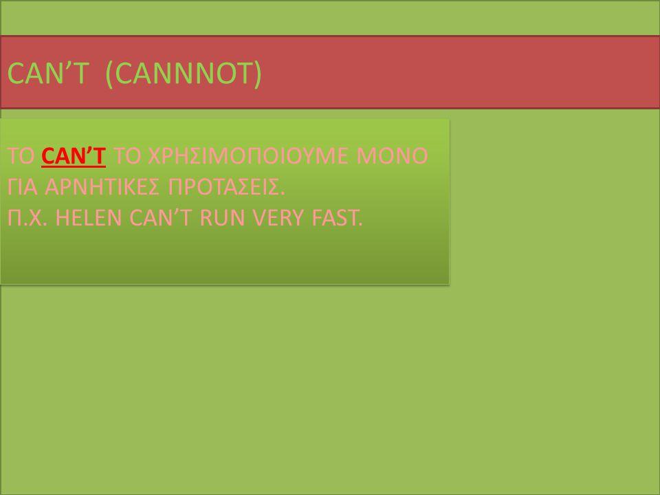CAN'T (CANNNOT) TO CAN'T TO ΧΡΗΣΙΜΟΠΟΙΟΥΜΕ ΜΟΝΟ ΓΙΑ ΑΡΝΗΤΙΚΕΣ ΠΡΟΤΑΣΕΙΣ. Π.Χ. HELEN CAN'T RUN VERY FAST. TO CAN'T TO ΧΡΗΣΙΜΟΠΟΙΟΥΜΕ ΜΟΝΟ ΓΙΑ ΑΡΝΗΤΙΚΕΣ