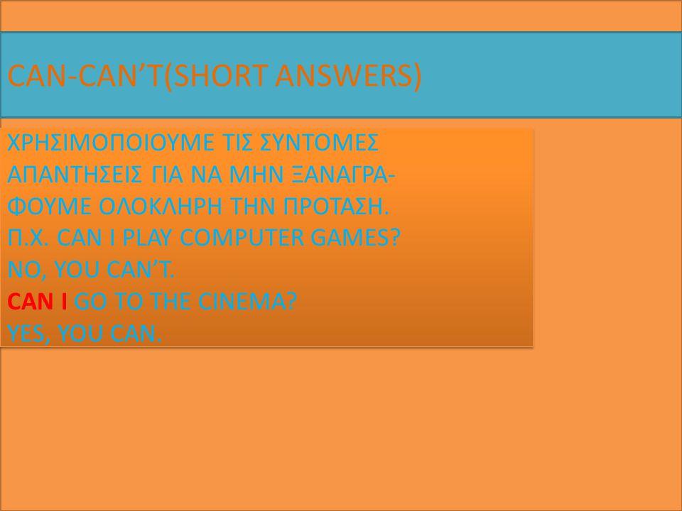 CAN-CAN'T(SHORT ANSWERS) ΧΡΗΣΙΜΟΠΟΙΟΥΜΕ ΤΙΣ ΣΥΝΤΟΜΕΣ ΑΠΑΝΤΗΣΕΙΣ ΓΙΑ ΝΑ ΜΗΝ ΞΑΝΑΓΡΑ- ΦΟΥΜΕ ΟΛΟΚΛΗΡΗ ΤΗΝ ΠΡΟΤΑΣΗ. Π.Χ. CAN I PLAY COMPUTER GAMES? NO, YO