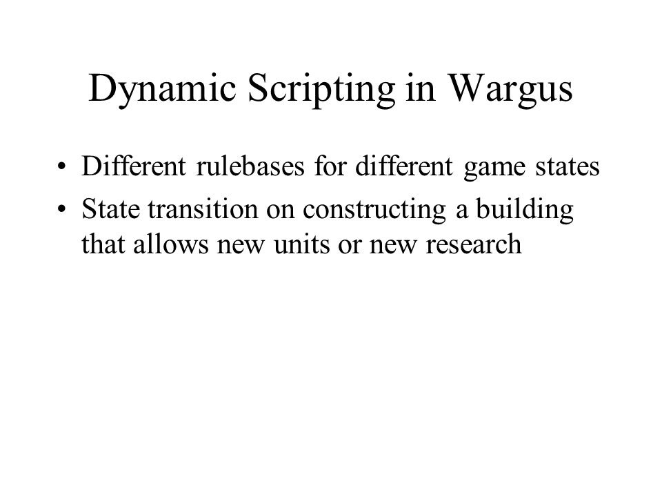 Dynamic Scripting in Wargus Different rulebases for different game states State transition on constructing a building that allows new units or new res