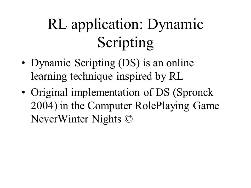 RL application: Dynamic Scripting Dynamic Scripting (DS) is an online learning technique inspired by RL Original implementation of DS (Spronck 2004) i