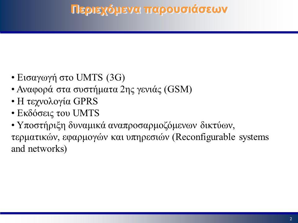 2 Περιεχόμενα παρουσιάσεων Εισαγωγή στο UMTS (3G) Αναφορά στα συστήματα 2ης γενιάς (GSM) Η τεχνολογία GPRS Εκδόσεις του UMTS Υποστήριξη δυναμικά αναπρ