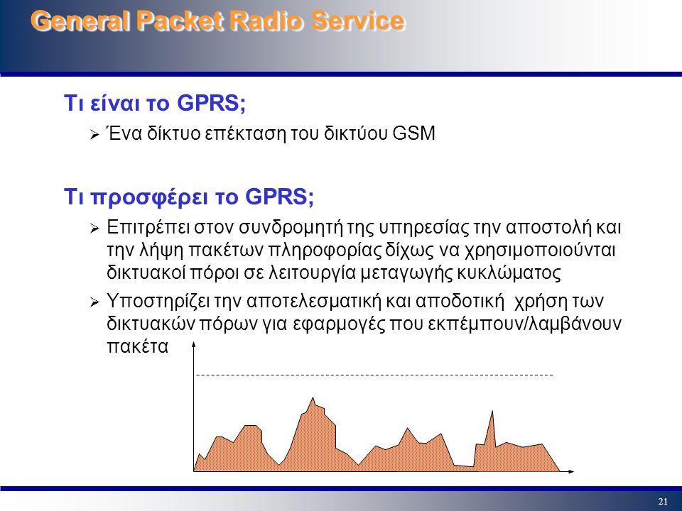 21 General Packet Radio Service Τι είναι το GPRS;  Ένα δίκτυο επέκταση του δικτύου GSM Τι προσφέρει το GPRS;  Επιτρέπει στον συνδρομητή της υπηρεσία