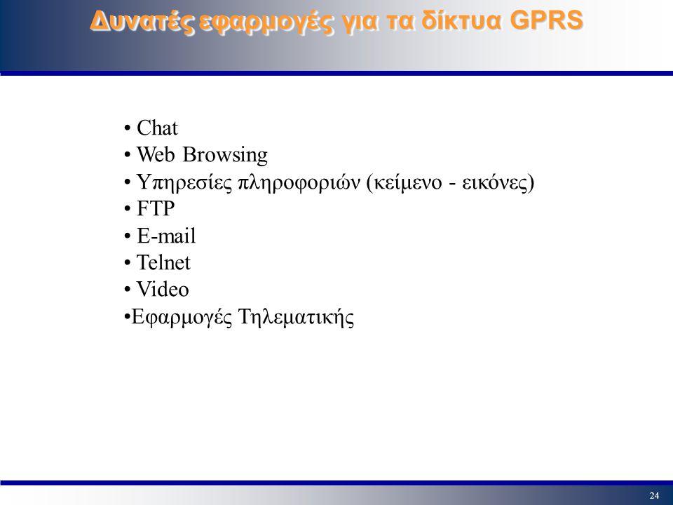 24 Δυνατές εφαρμογές για τα δίκτυα GPRS Chat Web Browsing Υπηρεσίες πληροφοριών (κείμενο - εικόνες) FTP E-mail Telnet Video Εφαρμογές Τηλεματικής