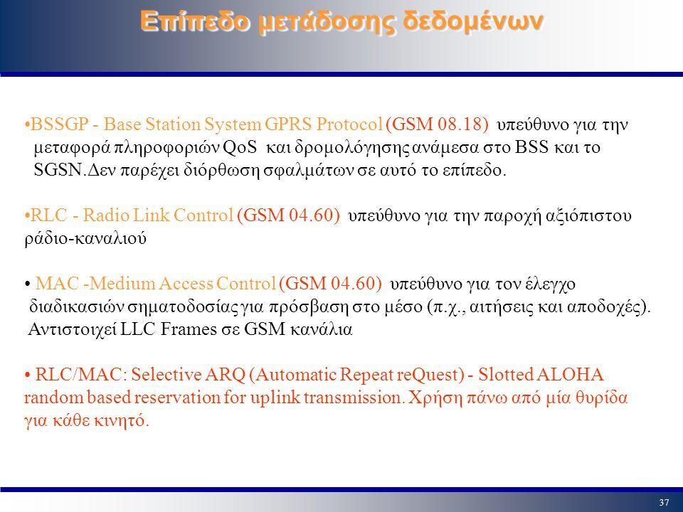 37 Επίπεδο μετάδοσης δεδομένων BSSGP - Base Station System GPRS Protocol (GSM 08.18) υπεύθυνο για την μεταφορά πληροφοριών QoS και δρομολόγησης ανάμεσ