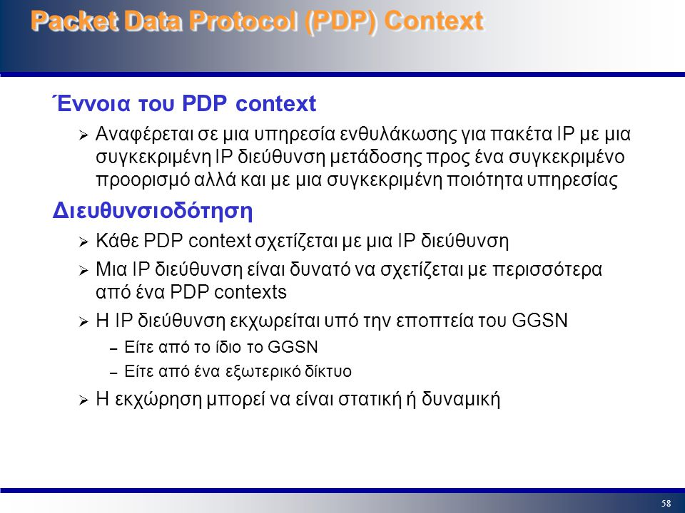 58 Packet Data Protocol (PDP) Context Έννοια του PDP context  Αναφέρεται σε μια υπηρεσία ενθυλάκωσης για πακέτα IP με μια συγκεκριμένη IP διεύθυνση μ
