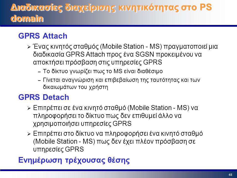 68 Διαδικασίες διαχείρισης κινητικότητας στο PS domain GPRS Attach  Ένας κινητός σταθμός (Mobile Station - MS) πραγματοποιεί μια διαδικασία GPRS Atta