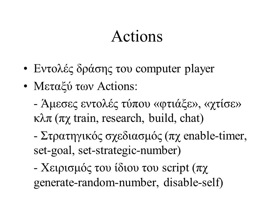 Actions Εντολές δράσης του computer player Μεταξύ των Actions: - Άμεσες εντολές τύπου «φτιάξε», «χτίσε» κλπ (πχ train, research, build, chat) - Στρατηγικός σχεδιασμός (πχ enable-timer, set-goal, set-strategic-number) - Χειρισμός του ίδιου του script (πχ generate-random-number, disable-self)