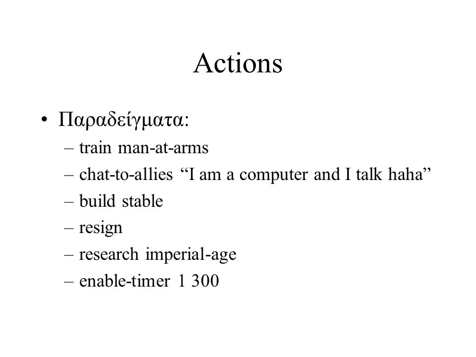 Actions Παραδείγματα: –train man-at-arms –chat-to-allies I am a computer and I talk haha –build stable –resign –research imperial-age –enable-timer 1 300