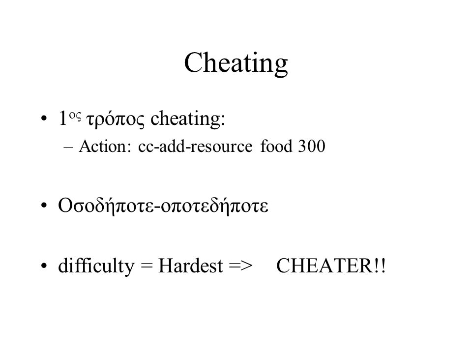 Cheating 1 ος τρόπος cheating: –Action: cc-add-resource food 300 Οσοδήποτε-οποτεδήποτε difficulty = Hardest =>CHEATER!!