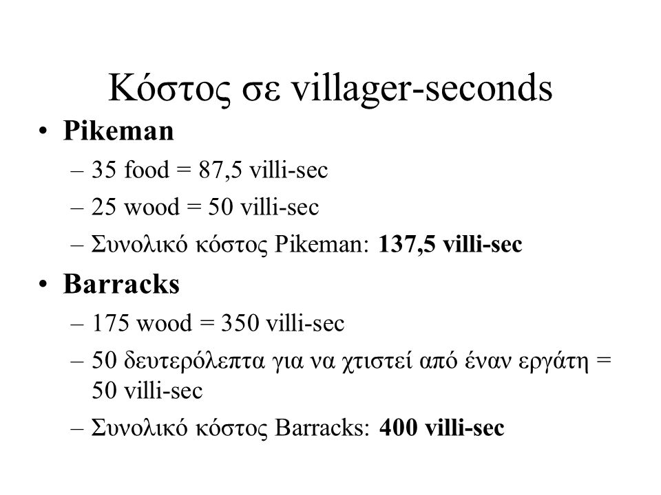 Υπολογισμός κόστους υλικών Οι ρυθμοί συλλογής υλικών είναι καθορισμένοι από το παιχνίδι (food/sec, wood/sec, gold/sec, stone/sec) Αλλάζουν αν έχουμε επιπλέον τεχνολογίες και για διαφορετικές πηγές (πχ berries, boars κλπ) Τους βρίσκουμε με πειράματα Κόστος σε villi-sec = 1/(ρυθμός συλλογής)