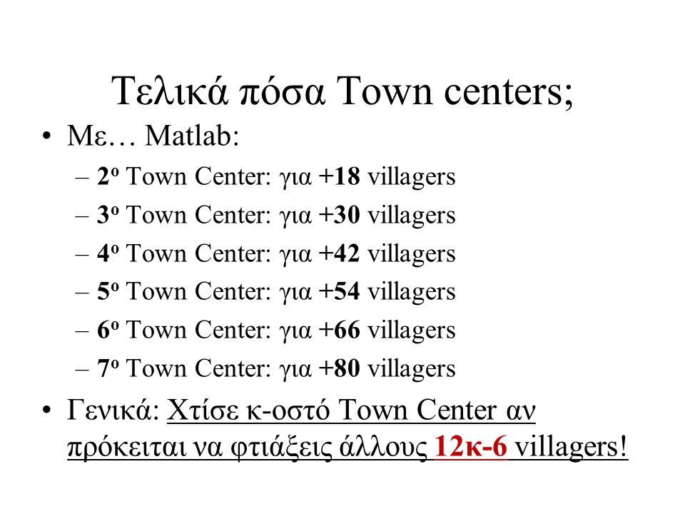 Τελικά πόσα Town centers; Με… Matlab: –2 ο Town Center: για +18 villagers –3 ο Town Center: για +30 villagers –4 ο Town Center: για +42 villagers –5 ο Town Center: για +54 villagers –6 ο Town Center: για +66 villagers –7 ο Town Center: για +80 villagers Γενικά: Χτίσε κ-οστό Town Center αν πρόκειται να φτιάξεις άλλους 12κ-6 villagers!