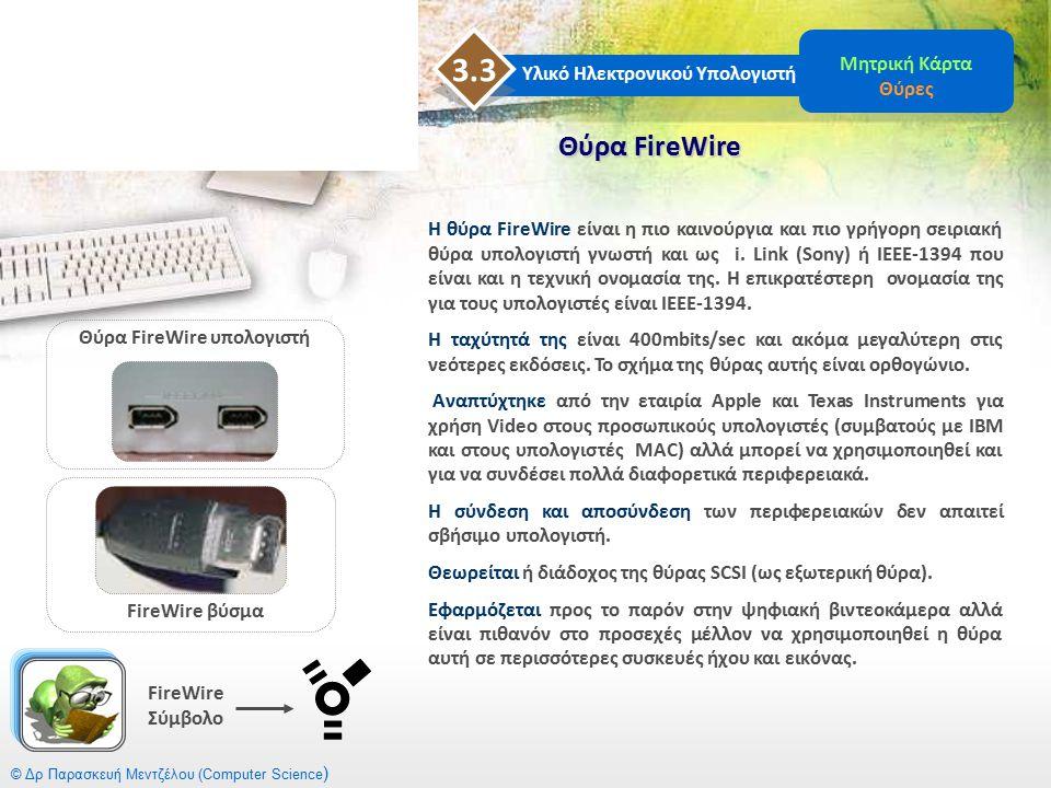 © Δρ Παρασκευή Μεντζέλου (Computer Science ) Θύρα FireWire Υλικό Ηλεκτρονικού Υπολογιστή 3.3 Μητρική Κάρτα Θύρες Η θύρα FireWire είναι η πιο καινούργι