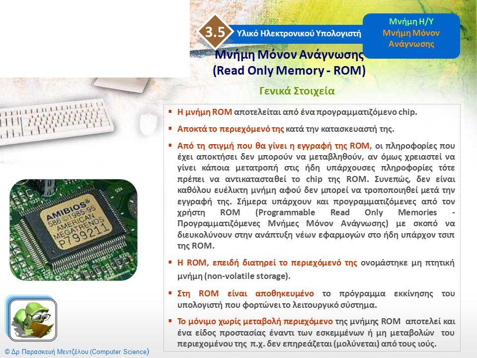 © Δρ Παρασκευή Μεντζέλου (Computer Science )  Η μνήμη ROM αποτελείται από ένα προγραμματιζόμενο chip.  Αποκτά το περιεχόμενό της κατά την κατασκευασ