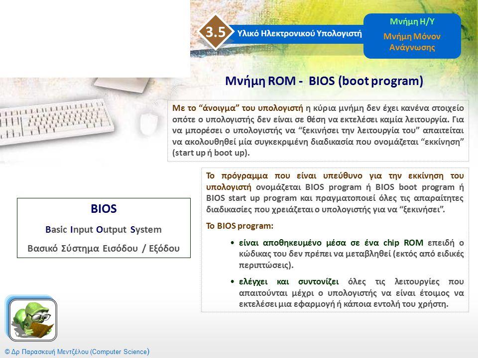 © Δρ Παρασκευή Μεντζέλου (Computer Science ) Μνήμη ROM - BIOS (boot program) Υλικό Ηλεκτρονικού Υπολογιστή 3.5 Μνήμη Η/Υ Μνήμη Μόνον Ανάγνωσης Το πρόγ