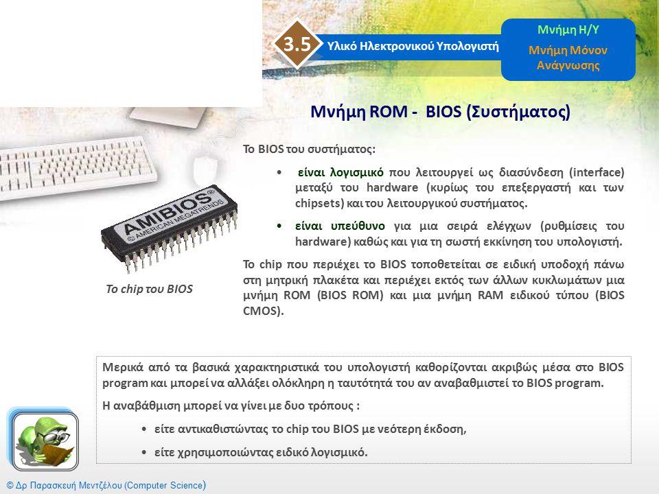 © Δρ Παρασκευή Μεντζέλου (Computer Science ) Υλικό Ηλεκτρονικού Υπολογιστή 3.5 Μνήμη Η/Υ Μνήμη Μόνον Ανάγνωσης Το BIOS του συστήματος: είναι λογισμικό