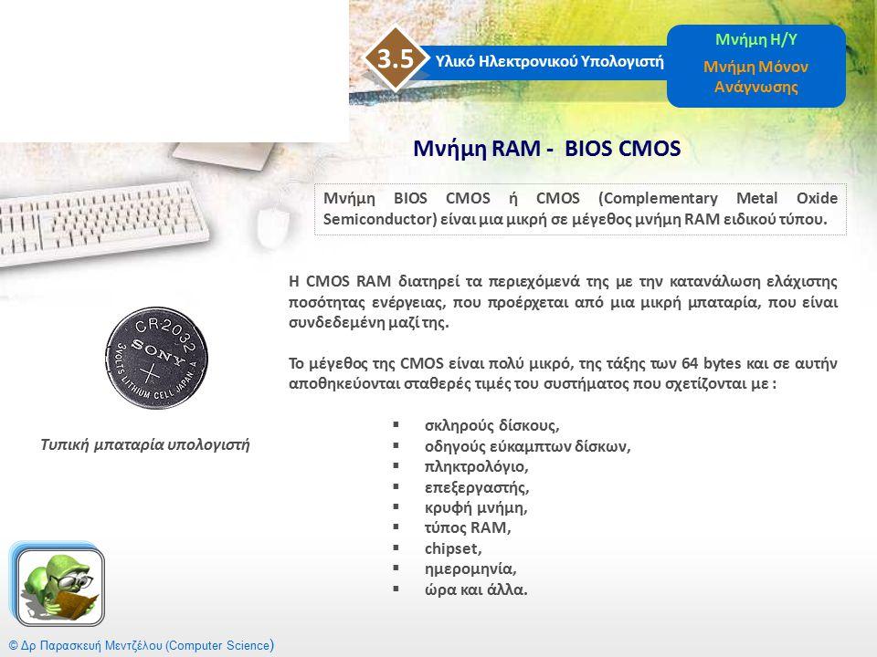 © Δρ Παρασκευή Μεντζέλου (Computer Science ) Υλικό Ηλεκτρονικού Υπολογιστή 3.5 Μνήμη Η/Υ Μνήμη Μόνον Ανάγνωσης Μνήμη RΑM - BIOS CMOS Μνήμη BIOS CMOS ή