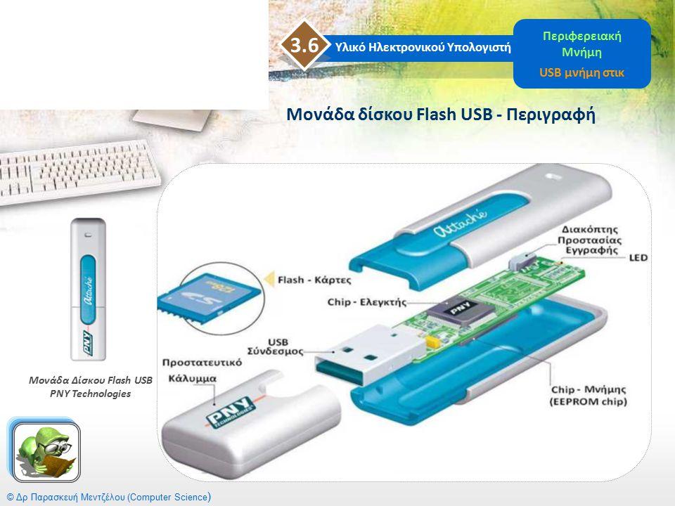 © Δρ Παρασκευή Μεντζέλου (Computer Science ) Μονάδα δίσκου Flash USB - Περιγραφή Υλικό Ηλεκτρονικού Υπολογιστή 3.6 Περιφερειακή Μνήμη USB μνήμη στικ Μ