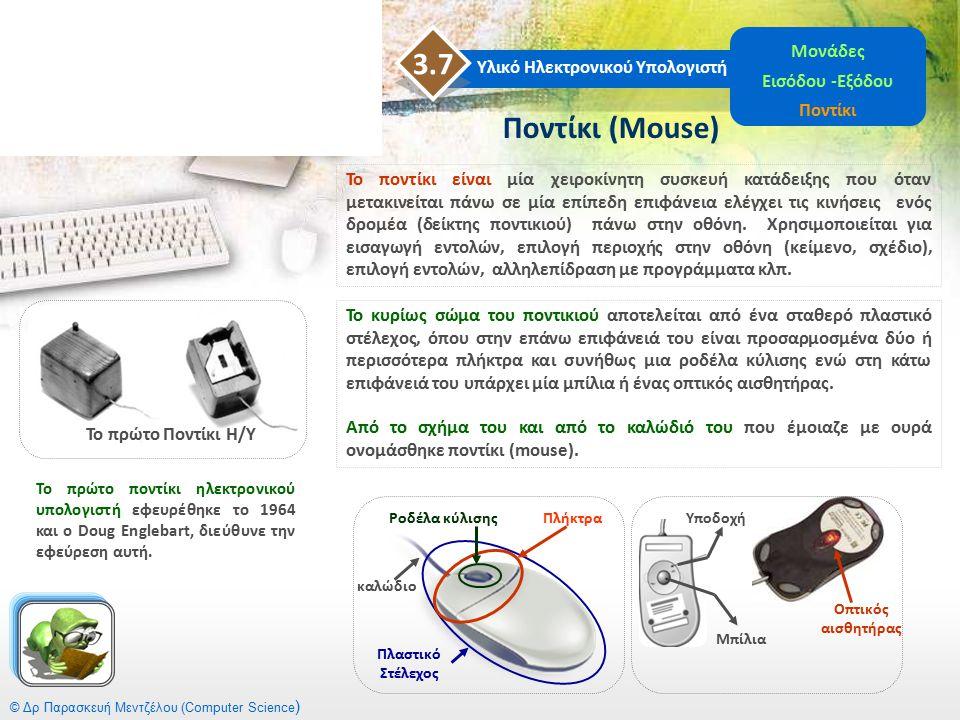 © Δρ Παρασκευή Μεντζέλου (Computer Science ) Ποντίκι (Mouse) Υλικό Ηλεκτρονικού Υπολογιστή 3.7 Μονάδες Εισόδου -Εξόδου Ποντίκι Το πρώτο Ποντίκι Η/Υ Το